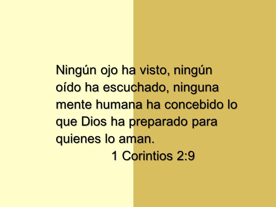 Ningún ojo ha visto, ningún oído ha escuchado, ninguna mente humana ha concebido lo que Dios ha preparado para quienes lo aman. 1 Corintios 2:9