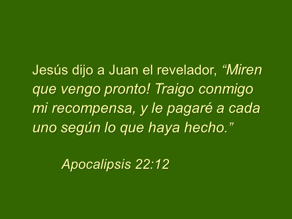 Jesús dijo a Juan el revelador, Miren que vengo pronto! Traigo conmigo mi recompensa, y le pagaré a cada uno según lo que haya hecho. Apocalipsis 22:1