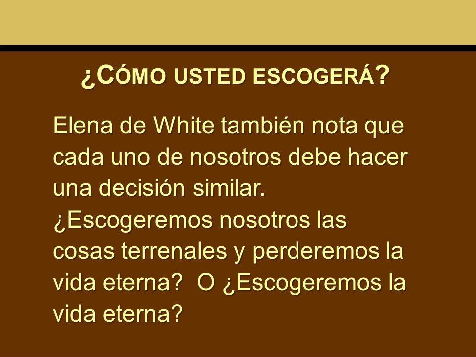 Elena de White también nota que cada uno de nosotros debe hacer una decisión similar. ¿Escogeremos nosotros las cosas terrenales y perderemos la vida