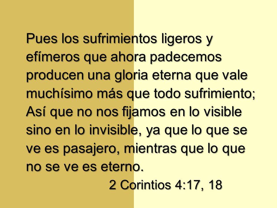 Pues los sufrimientos ligeros y efímeros que ahora padecemos producen una gloria eterna que vale muchísimo más que todo sufrimiento ; Así que no nos f