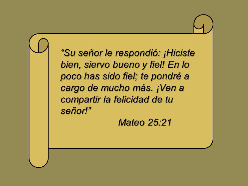 Su señor le respondió: ¡Hiciste bien, siervo bueno y fiel! En lo poco has sido fiel; te pondré a cargo de mucho más. ¡Ven a compartir la felicidad de