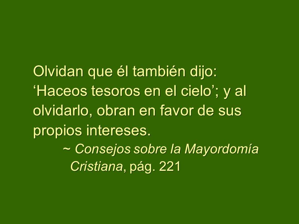 Olvidan que él también dijo: Haceos tesoros en el cielo; y al olvidarlo, obran en favor de sus propios intereses. ~ Consejos sobre la Mayordomía Crist