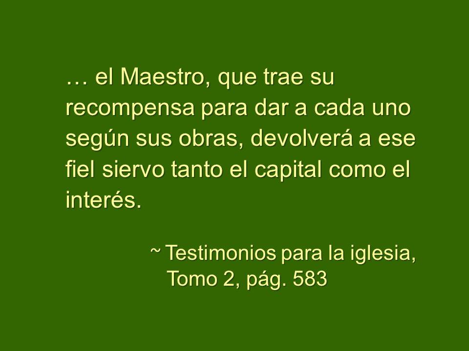 … el Maestro, que trae su recompensa para dar a cada uno según sus obras, devolverá a ese fiel siervo tanto el capital como el interés. ~ Testimonios