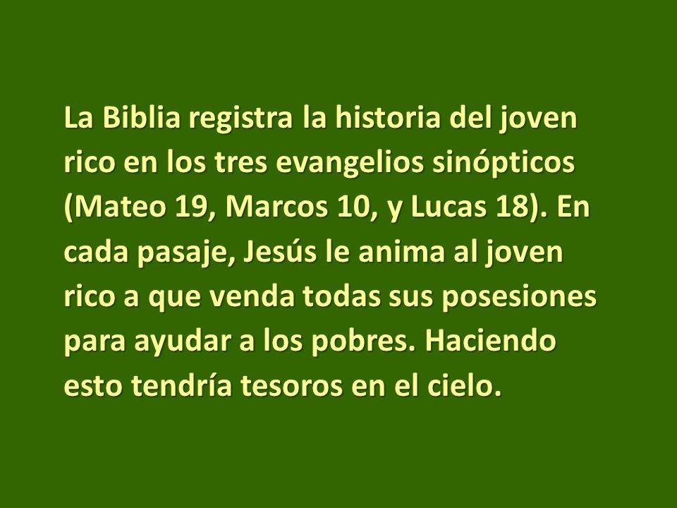 La Biblia registra la historia del joven rico en los tres evangelios sinópticos (Mateo 19, Marcos 10, y Lucas 18). En cada pasaje, Jesús le anima al j