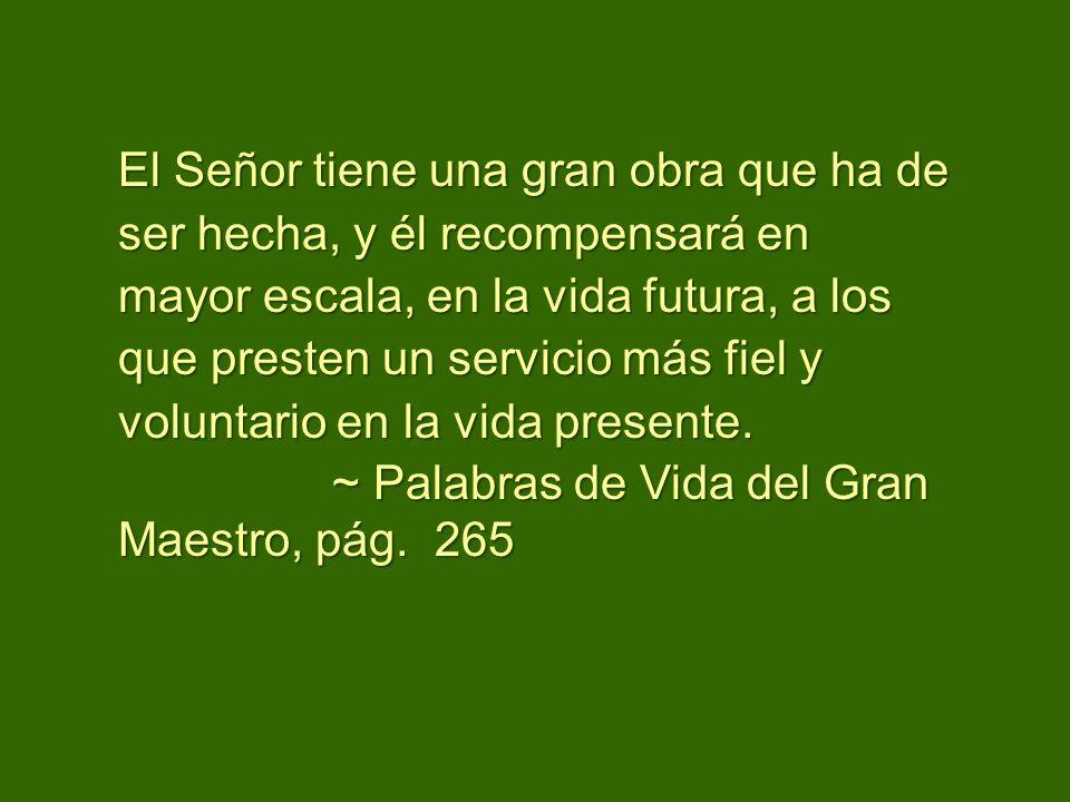El Señor tiene una gran obra que ha de ser hecha, y él recompensará en mayor escala, en la vida futura, a los que presten un servicio más fiel y volun
