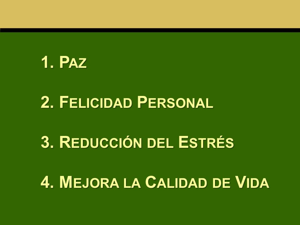 1. P AZ 2. F ELICIDAD P ERSONAL 3. R EDUCCIÓN DEL E STRÉS 4. M EJORA LA C ALIDAD DE V IDA