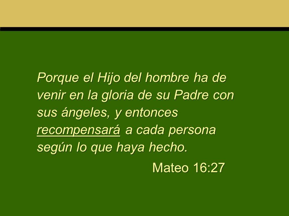 Porque el Hijo del hombre ha de venir en la gloria de su Padre con sus ángeles, y entonces recompensará a cada persona según lo que haya hecho. Mateo