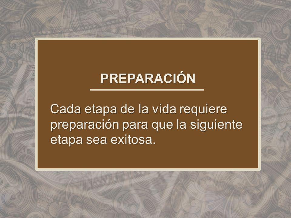 PREPARACIÓN Cada etapa de la vida requiere preparación para que la siguiente etapa sea exitosa. Cada etapa de la vida requiere preparación para que la