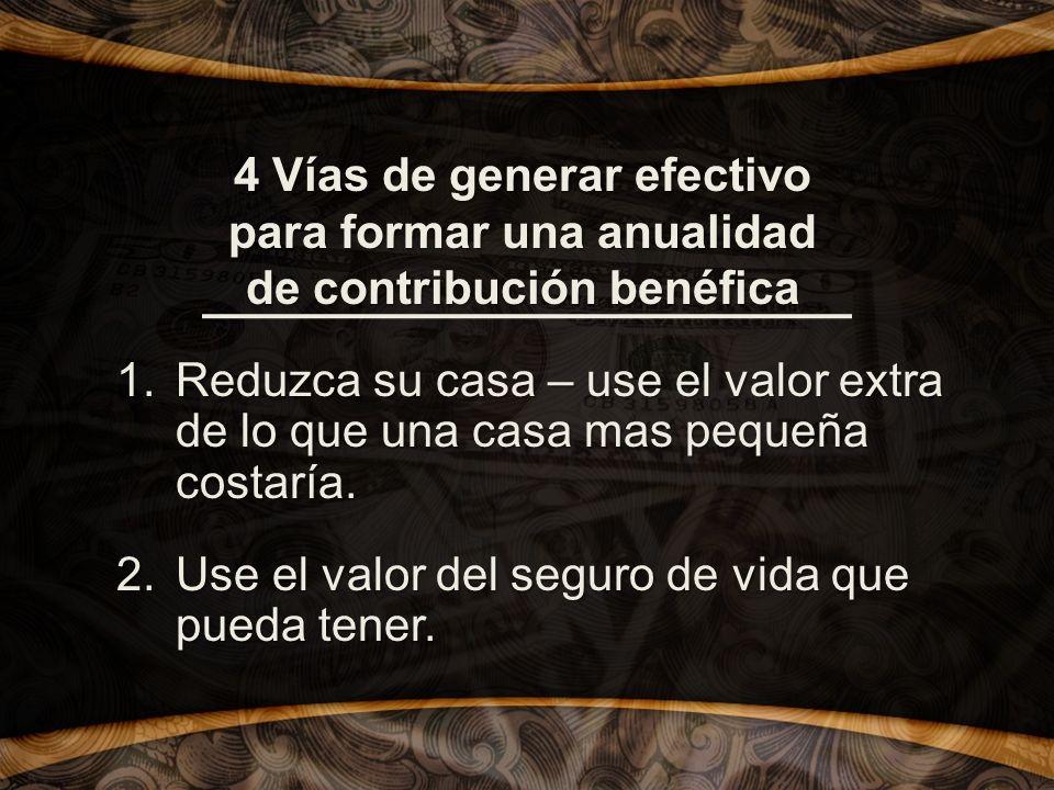 4 Vías de generar efectivo para formar una anualidad de contribución benéfica 1.Reduzca su casa – use el valor extra de lo que una casa mas pequeña costaría.