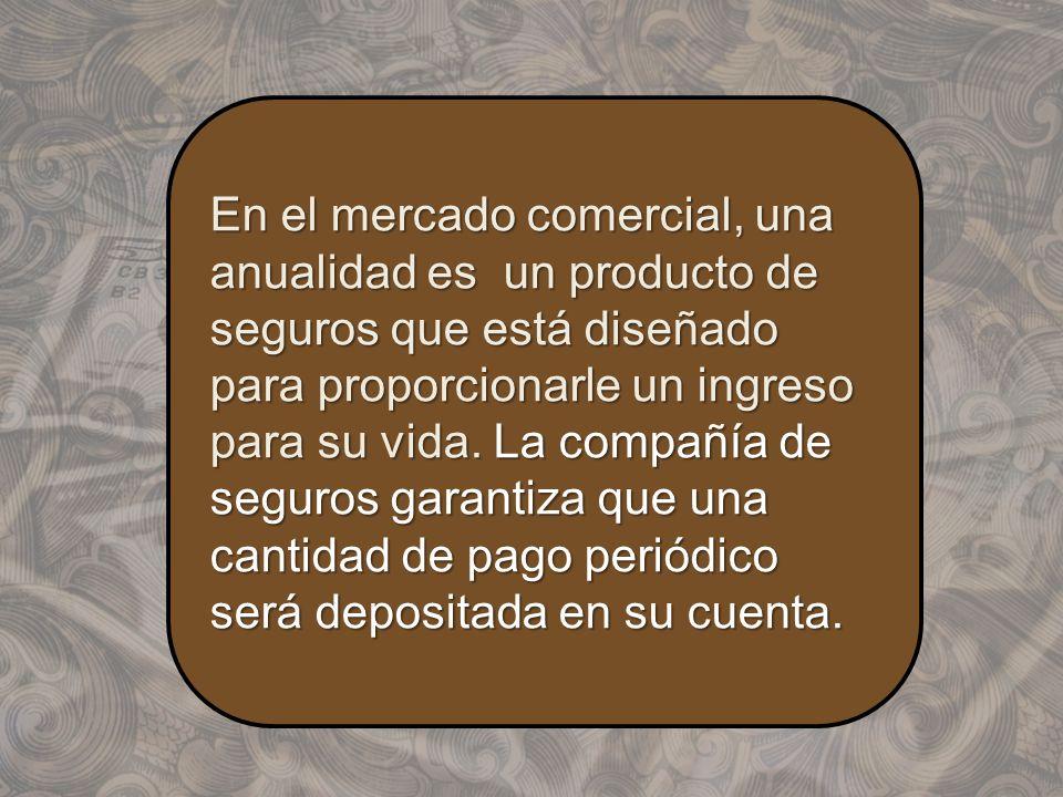 En el mercado comercial, una anualidad es un producto de seguros que está diseñado para proporcionarle un ingreso para su vida. La compañía de seguros