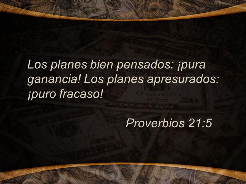 Los planes bien pensados: ¡pura ganancia! Los planes apresurados: ¡puro fracaso! Proverbios 21:5
