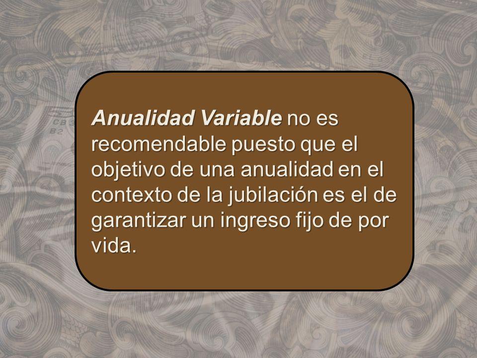 Anualidad Variable no es recomendable puesto que el objetivo de una anualidad en el contexto de la jubilación es el de garantizar un ingreso fijo de p