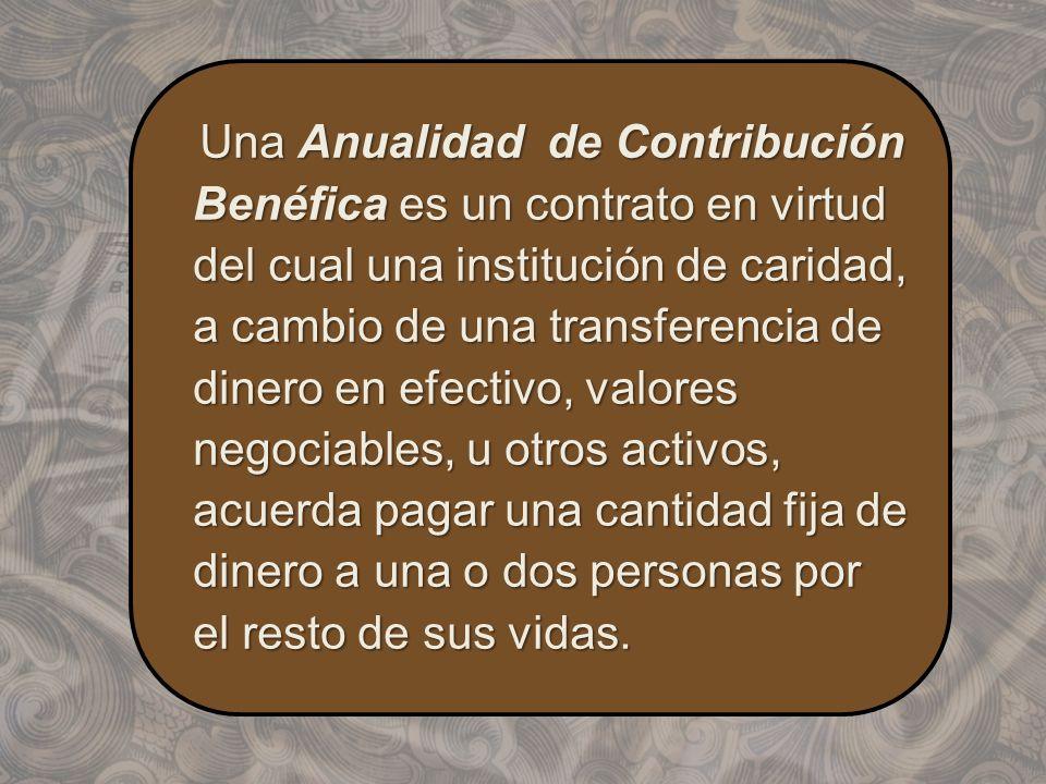 Una Anualidad de Contribución Benéfica es un contrato en virtud del cual una institución de caridad, a cambio de una transferencia de dinero en efecti