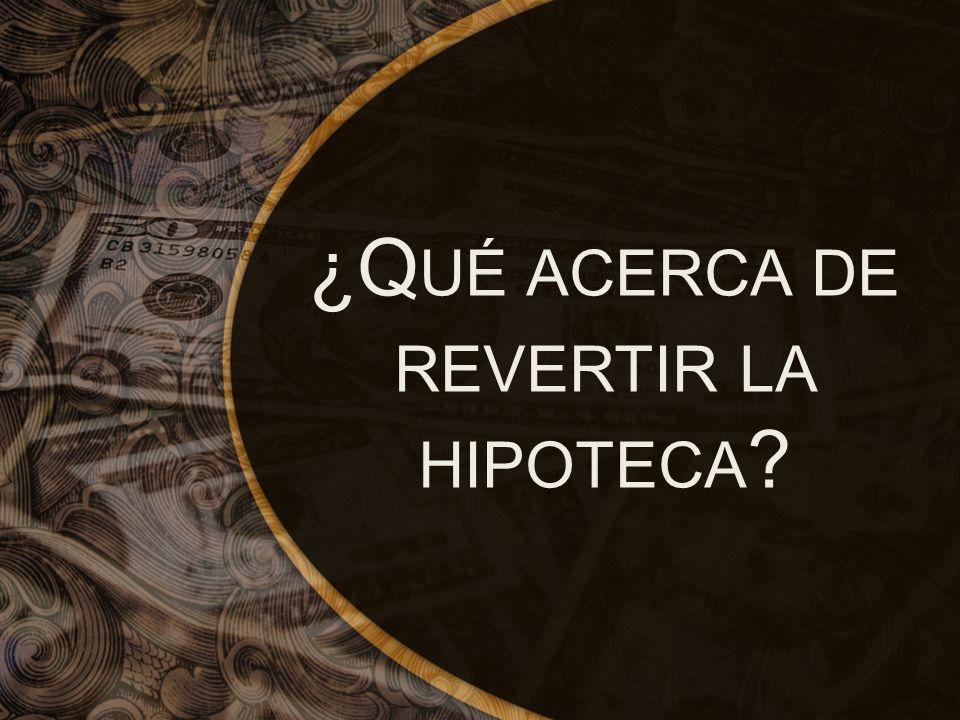 ¿Q UÉ ACERCA DE REVERTIR LA HIPOTECA ?