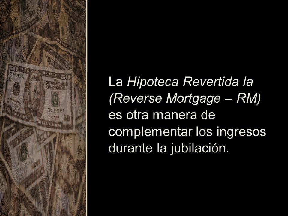 La Hipoteca Revertida la (Reverse Mortgage – RM) es otra manera de complementar los ingresos durante la jubilación.