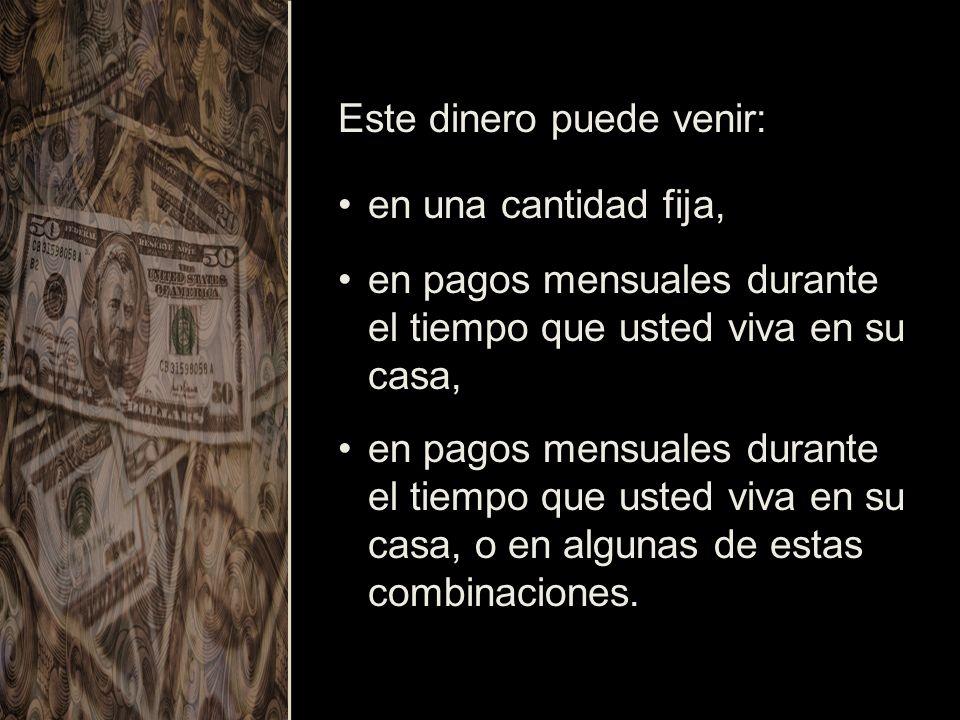 Este dinero puede venir: en una cantidad fija,en una cantidad fija, en pagos mensuales durante el tiempo que usted viva en su casa,en pagos mensuales