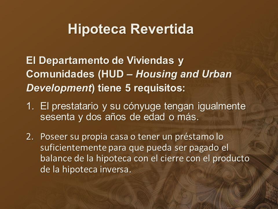 Hipoteca Revertida El Departamento de Viviendas y Comunidades (HUD – Housing and Urban Development) tiene 5 requisitos : 1.El prestatario y su cónyuge tengan igualmente sesenta y dos años de edad o más.