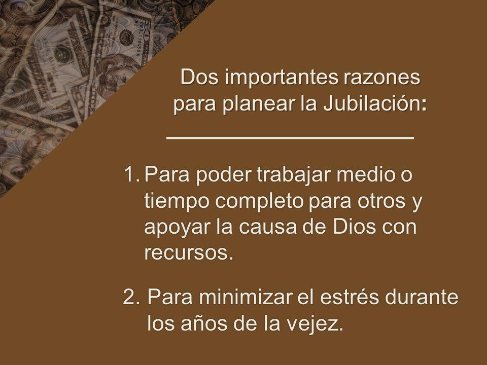 Dos importantes razones para planear la Jubilación: 1.Para poder trabajar medio o tiempo completo para otros y apoyar la causa de Dios con recursos. 2
