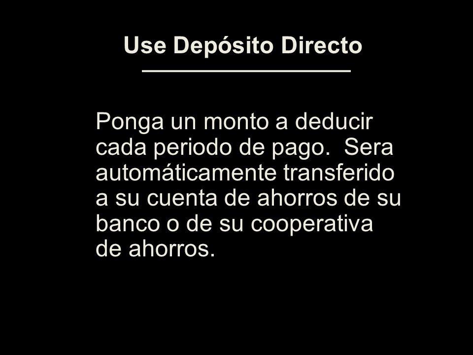 Ponga un monto a deducir cada periodo de pago. Sera automáticamente transferido a su cuenta de ahorros de su banco o de su cooperativa de ahorros. Use