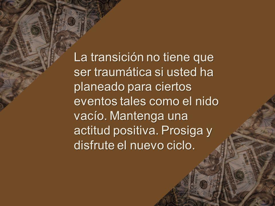 La transición no tiene que ser traumática si usted ha planeado para ciertos eventos tales como el nido vacío. Mantenga una actitud positiva. Prosiga y