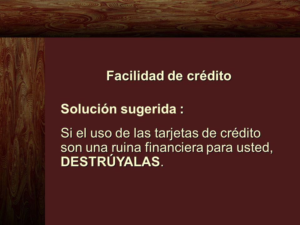 Facilidad de crédito : Solución sugerida : Si el uso de las tarjetas de crédito son una ruina financiera para usted, DESTRÚYALAS.