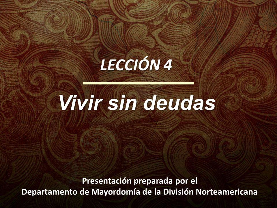 LECCIÓN 4 Vivir sin deudas Presentación preparada por el Departamento de Mayordomía de la División Norteamericana