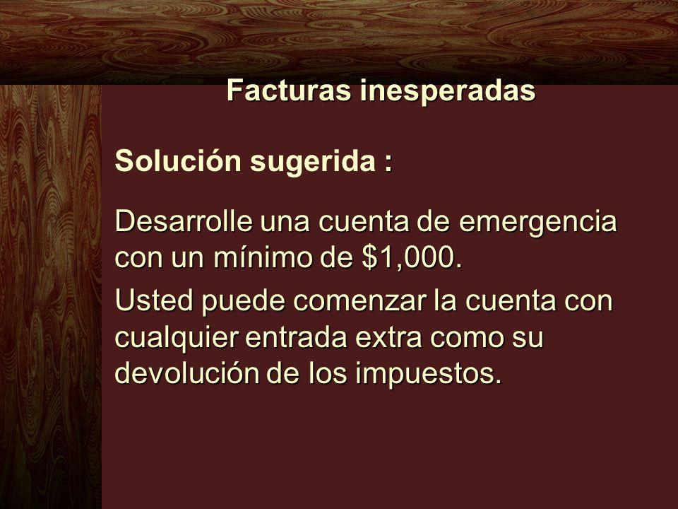 Facturas inesperadas : Solución sugerida : Desarrolle una cuenta de emergencia con un mínimo de $1,000. Usted puede comenzar la cuenta con cualquier e