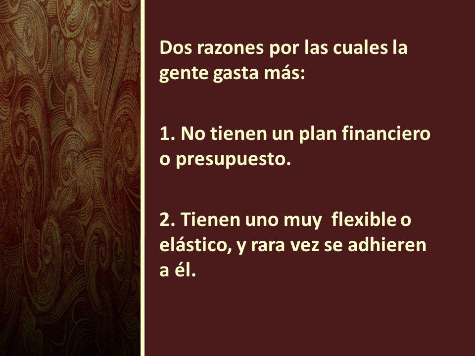 Dos razones por las cuales la gente gasta más: 1. No tienen un plan financiero o presupuesto. 2. Tienen uno muy flexible o elástico, y rara vez se adh