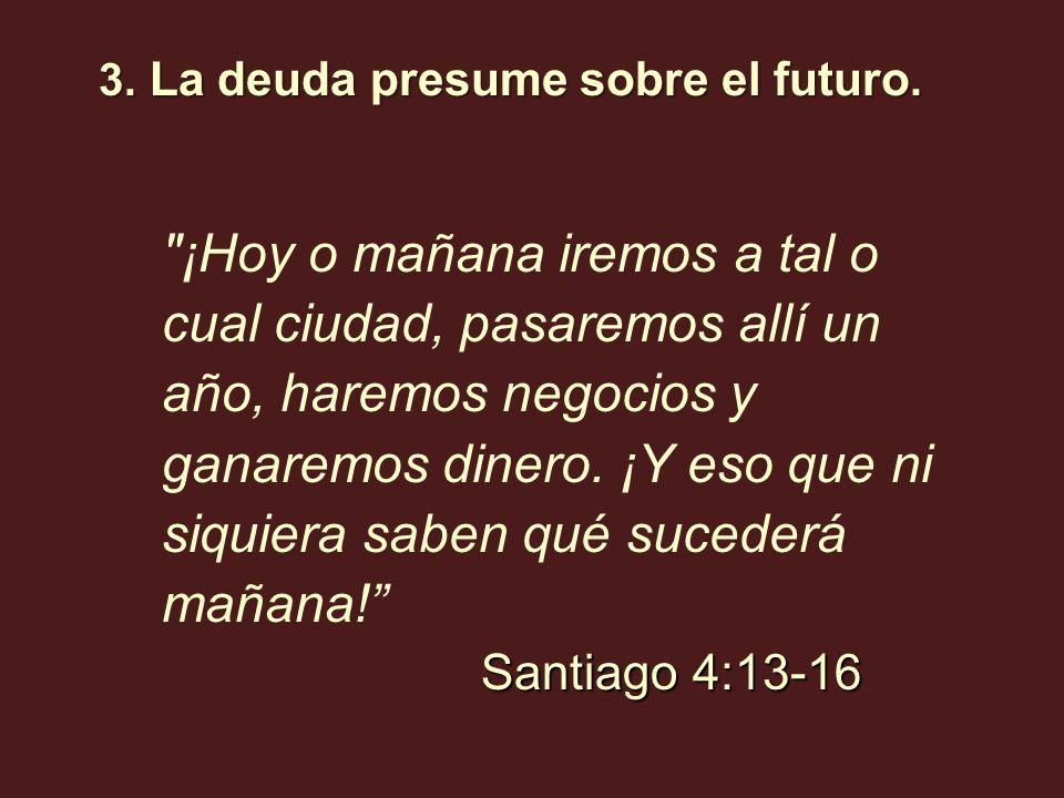 3. La deuda presume sobre el futuro. Santiago 4:13-16