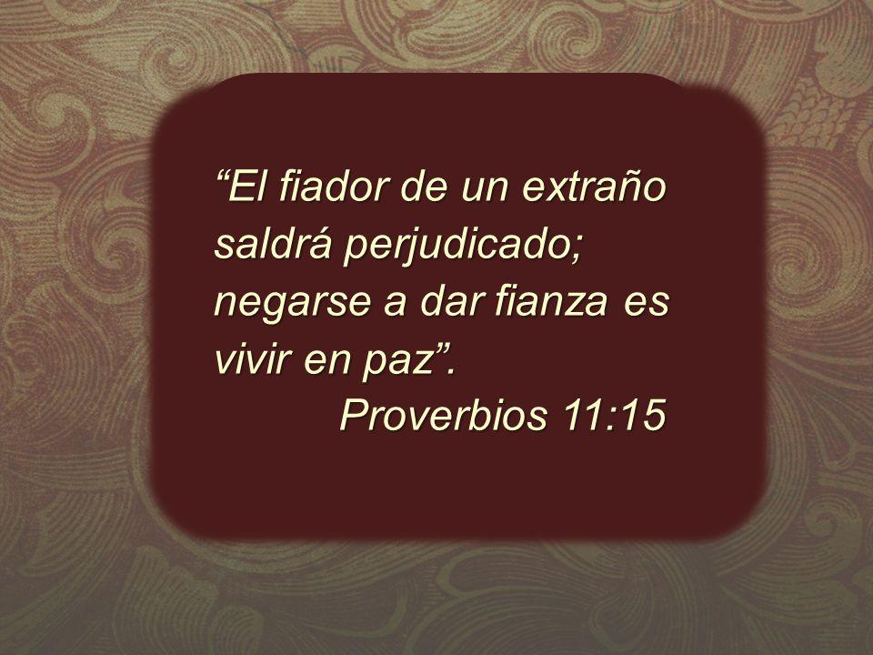 El fiador de un extraño saldrá perjudicado; negarse a dar fianza es vivir en paz. Proverbios 11:15 Proverbios 11:15