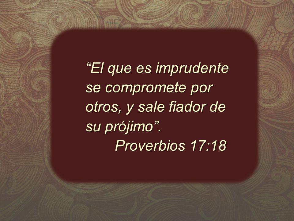 El que es imprudente se compromete por otros, y sale fiador de su prójimo.El que es imprudente se compromete por otros, y sale fiador de su prójimo. P