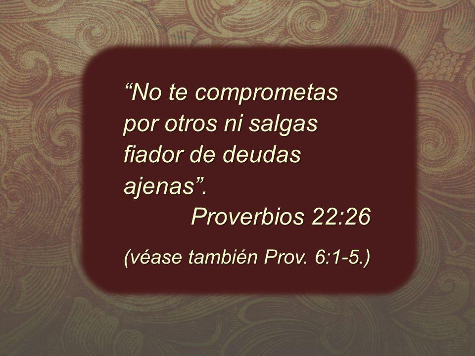 No te comprometas por otros ni salgas fiador de deudas ajenas.No te comprometas por otros ni salgas fiador de deudas ajenas. Proverbios 22:26 Proverbi