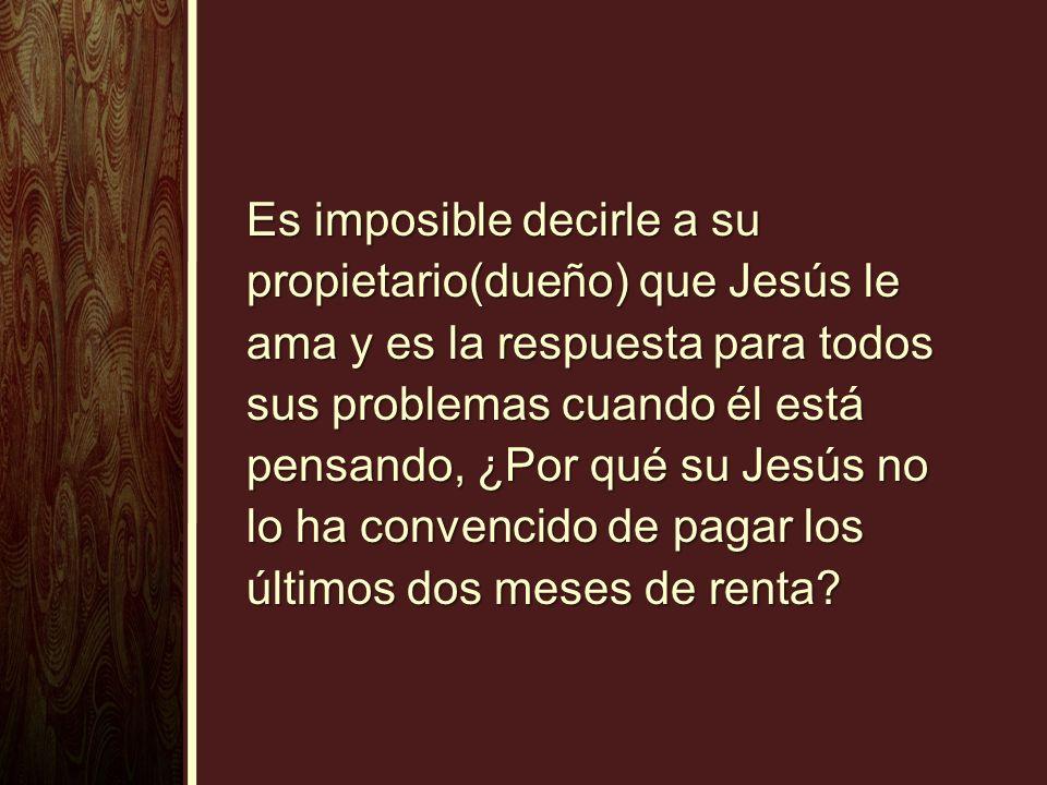 Es imposible decirle a su propietario(dueño) que Jesús le ama y es la respuesta para todos sus problemas cuando él está pensando, ¿Por qué su Jesús no
