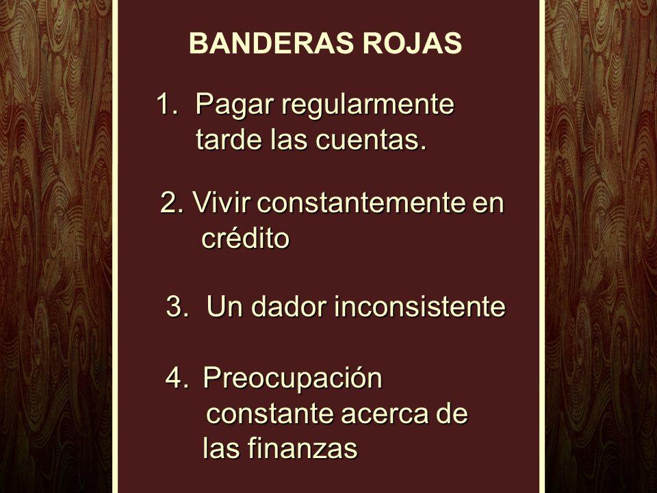 BANDERAS ROJAS 1. Pagar regularmente tarde las cuentas. 2. Vivir constantemente en crédito 3. Un dador inconsistente 4.Preocupación constante acerca d