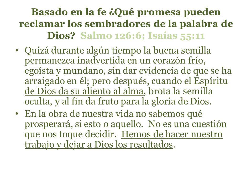 Basado en la fe ¿Qué promesa pueden reclamar los sembradores de la palabra de Dios? Salmo 126:6; Isaías 55:11 Quizá durante algún tiempo la buena semi