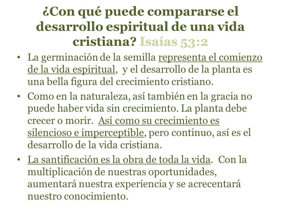 ¿Con qué puede compararse el desarrollo espiritual de una vida cristiana? Isaías 53:2 La germinación de la semilla representa el comienzo de la vida e