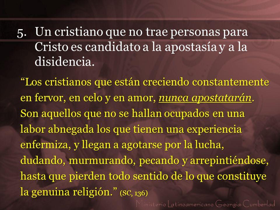 5.Un cristiano que no trae personas para Cristo es candidato a la apostasía y a la disidencia. Los cristianos que están creciendo constantemente en fe