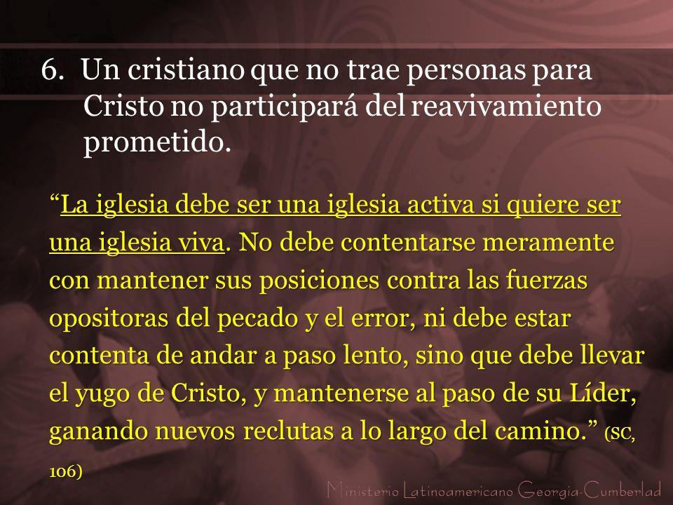 6. Un cristiano que no trae personas para Cristo no participará del reavivamiento prometido. La iglesia debe ser una iglesia activa si quiere ser una