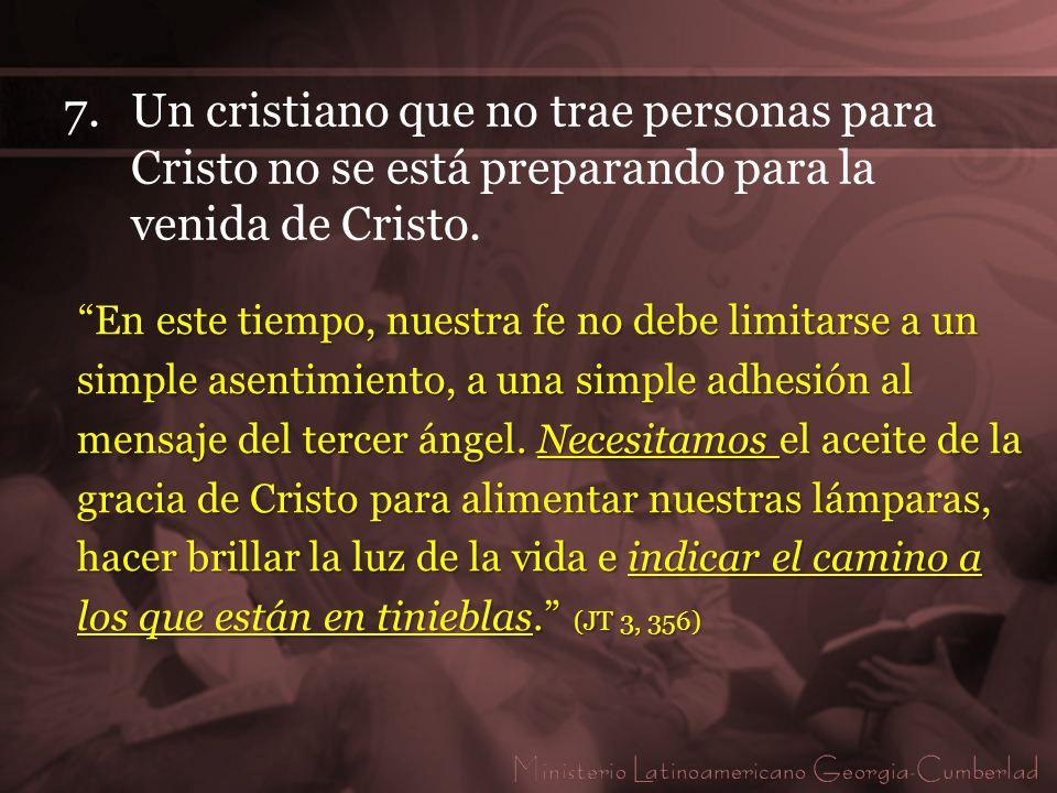 7.Un cristiano que no trae personas para Cristo no se está preparando para la venida de Cristo. En este tiempo, nuestra fe no debe limitarse a un simp