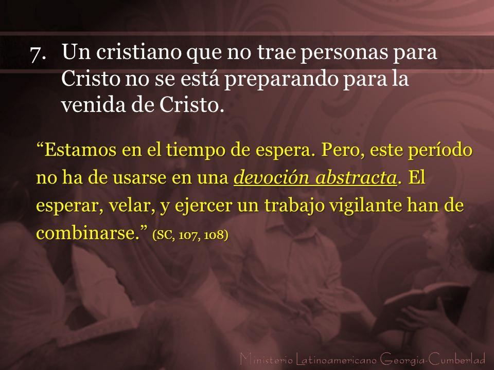 7.Un cristiano que no trae personas para Cristo no se está preparando para la venida de Cristo. Estamos en el tiempo de espera. Pero, este período no