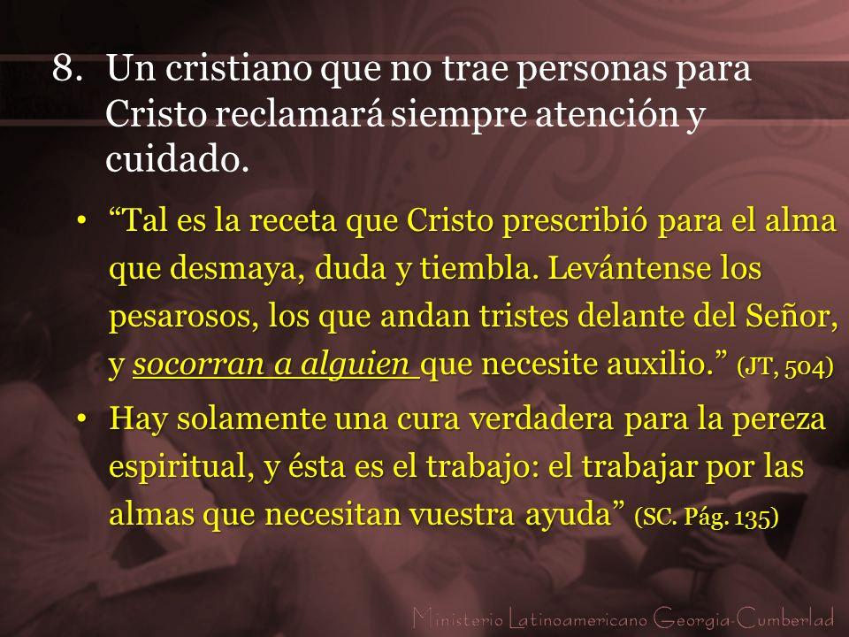 8.Un cristiano que no trae personas para Cristo reclamará siempre atención y cuidado. Tal es la receta que Cristo prescribió para el alma que desmaya,