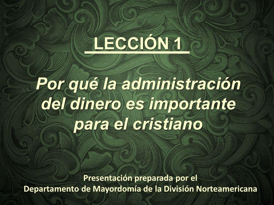 LECCIÓN 1 Por qué la administración del dinero es importante para el cristiano Presentación preparada por el Departamento de Mayordomía de la División