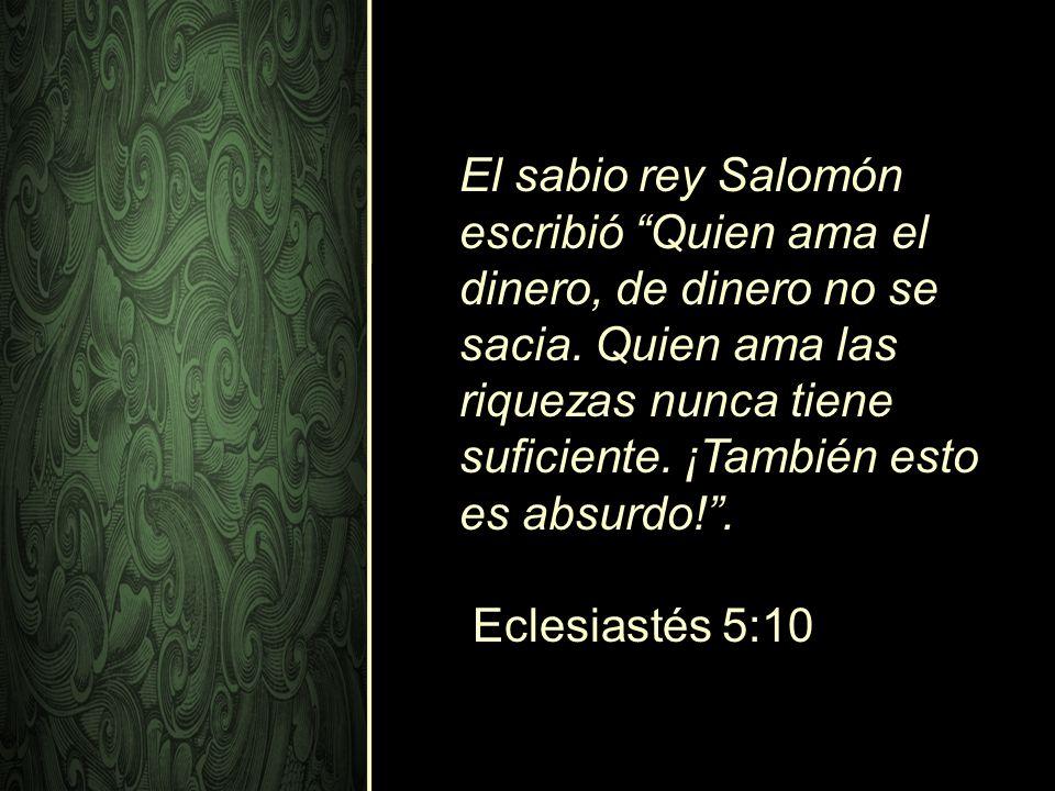 El sabio rey Salomón escribió Quien ama el dinero, de dinero no se sacia. Quien ama las riquezas nunca tiene suficiente. ¡También esto es absurdo!. Ec