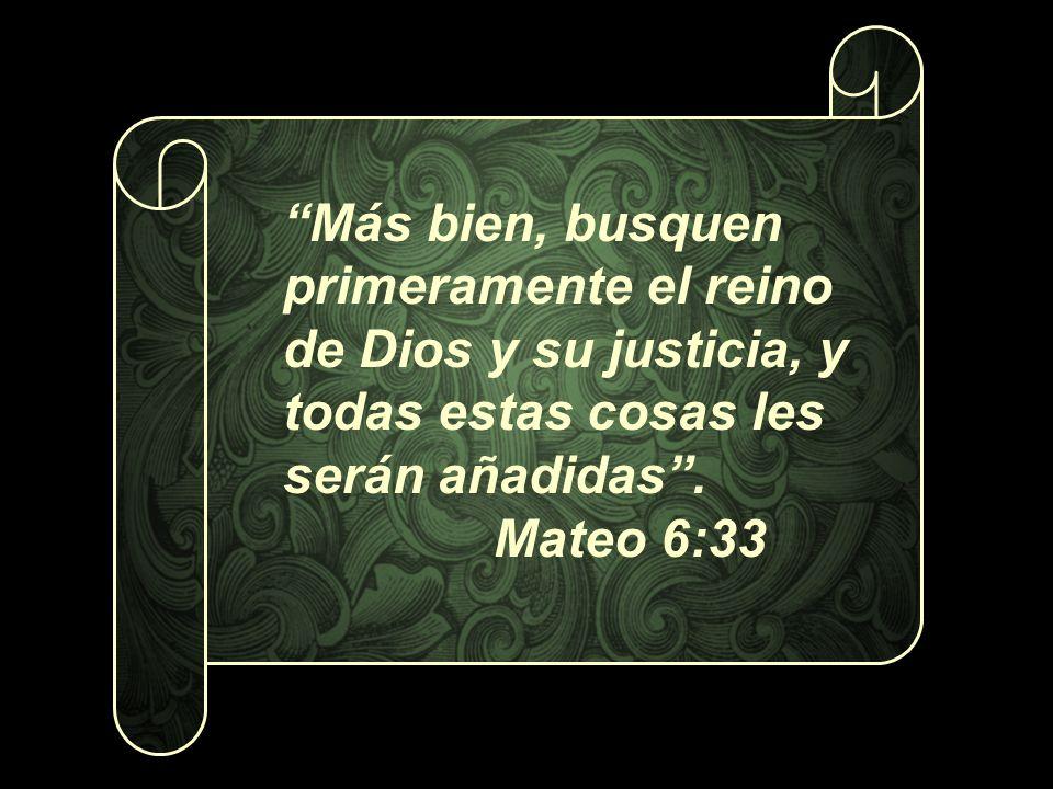 Más bien, busquen primeramente el reino de Dios y su justicia, y todas estas cosas les serán añadidas. Mateo 6:33