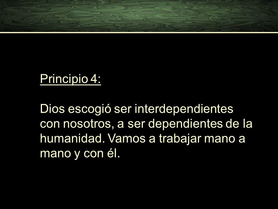 Principio 4: Dios escogió ser interdependientes con nosotros, a ser dependientes de la humanidad. Vamos a trabajar mano a mano y con él.
