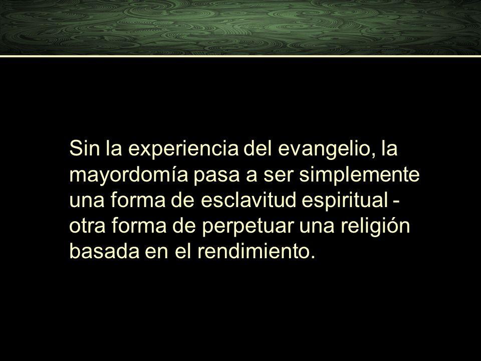 Sin la experiencia del evangelio, la mayordomía pasa a ser simplemente una forma de esclavitud espiritual - otra forma de perpetuar una religión basad
