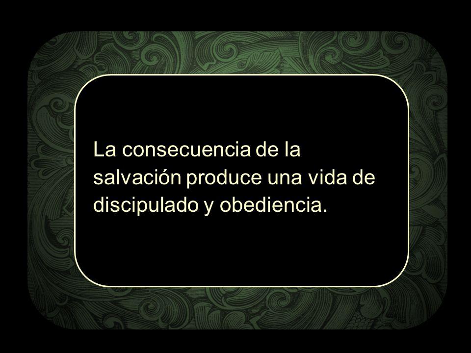 La consecuencia de la salvación produce una vida de discipulado y obediencia.