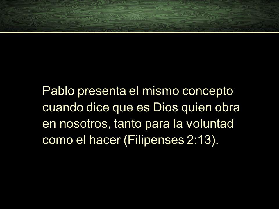 (Filipenses 2:13). Pablo presenta el mismo concepto cuando dice que es Dios quien obra en nosotros, tanto para la voluntad como el hacer (Filipenses 2