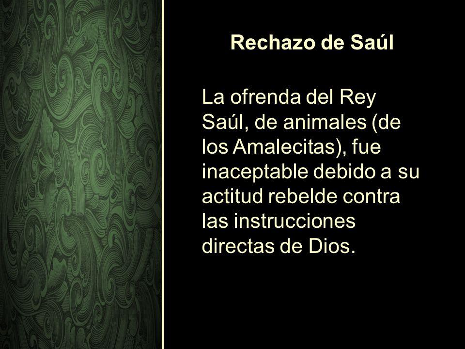 Rechazo de Saúl La ofrenda del Rey Saúl, de animales (de los Amalecitas), fue inaceptable debido a su actitud rebelde contra las instrucciones directa