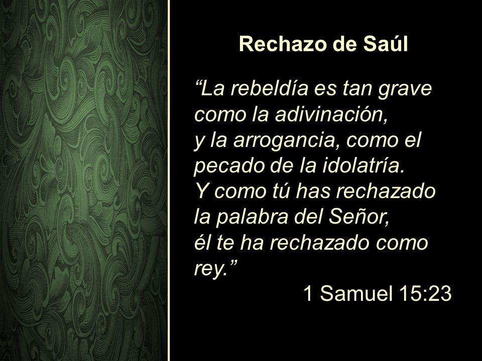 La rebeldía es tan grave como la adivinación, y la arrogancia, como el pecado de la idolatría. Y como tú has rechazado la palabra del Señor, él te ha
